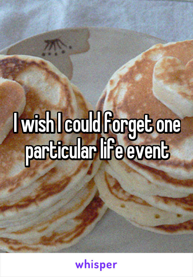 I wish I could forget one particular life event