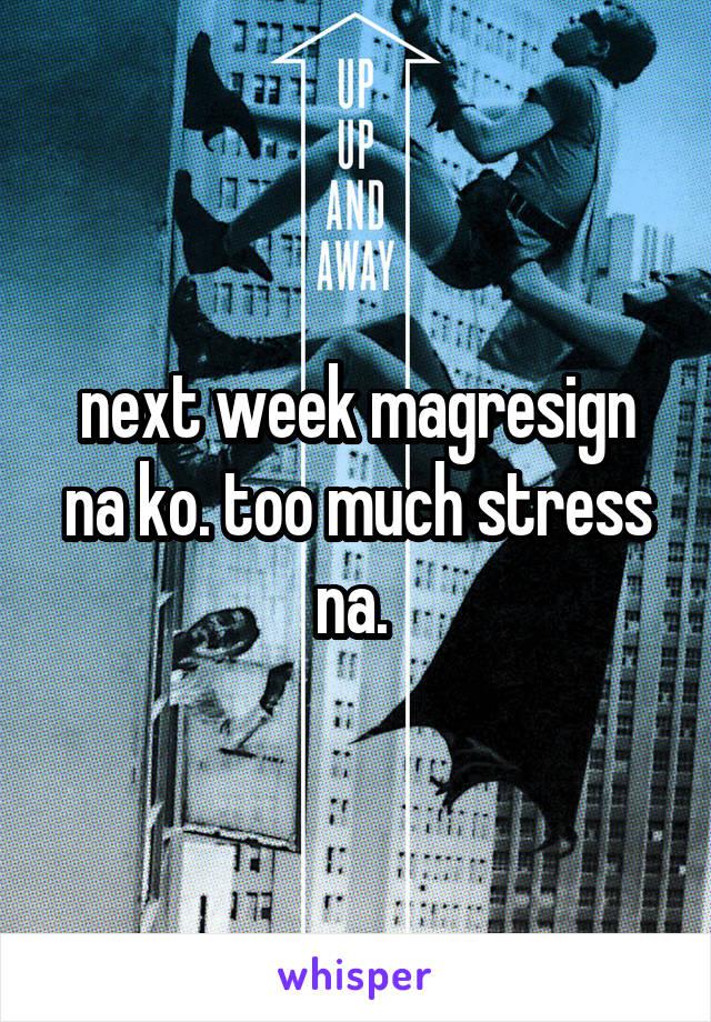 next week magresign na ko. too much stress na.