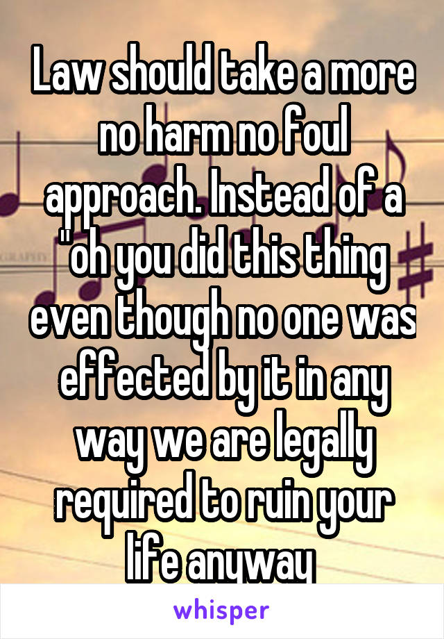 "Law should take a more no harm no foul approach. Instead of a ""oh you did this thing even though no one was effected by it in any way we are legally required to ruin your life anyway"