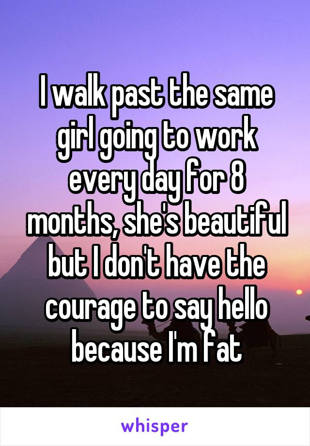 I walk past the same girl going to work every day for 8 months, she's beautiful but I don't have the courage to say hello because I'm fat