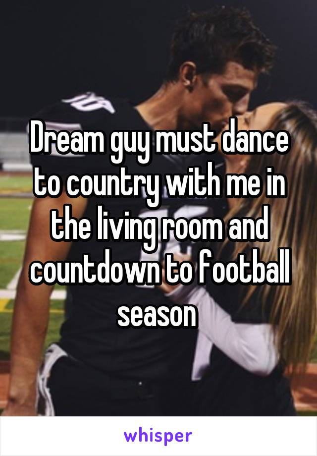Dream guy must dance to country with me in the living room and countdown to football season