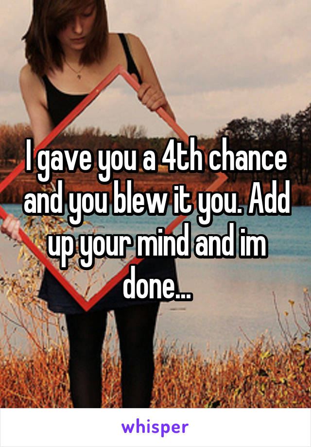 I gave you a 4th chance and you blew it you. Add up your mind and im done...