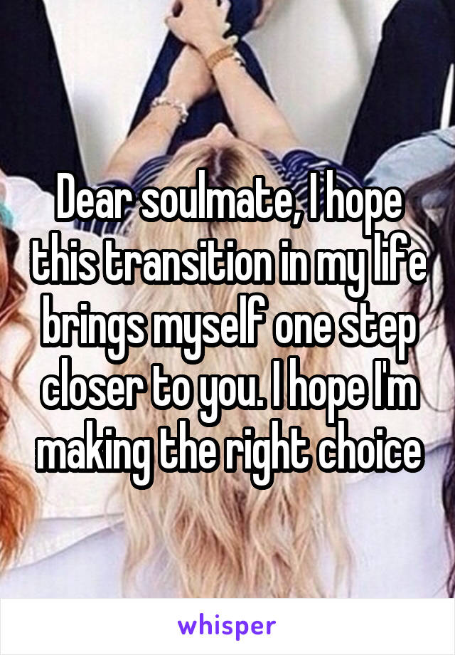 Dear soulmate, I hope this transition in my life brings myself one step closer to you. I hope I'm making the right choice