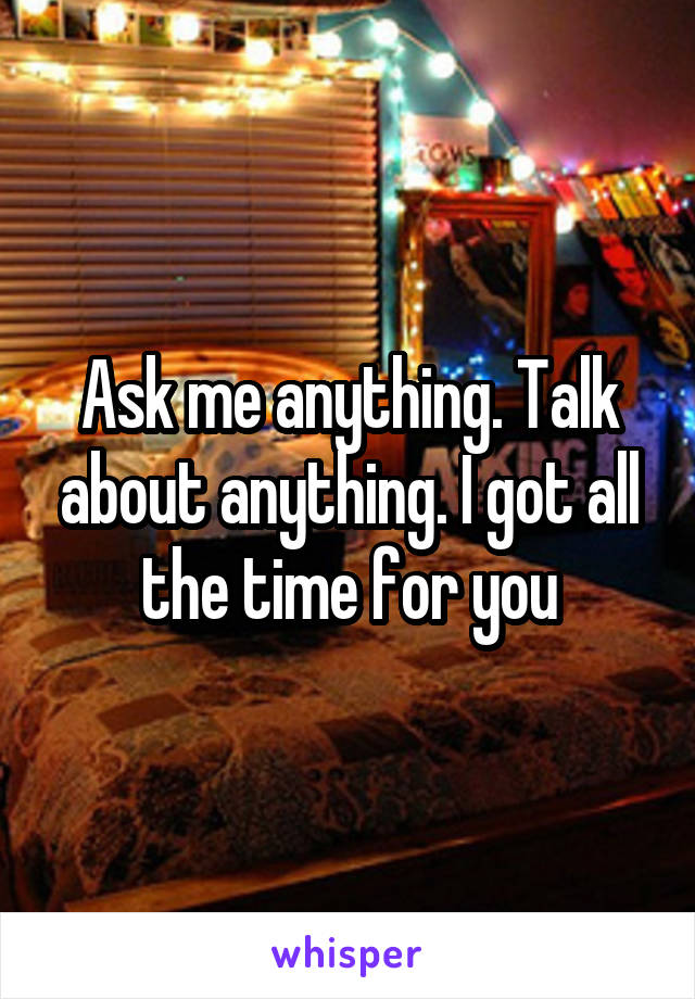 Ask me anything. Talk about anything. I got all the time for you