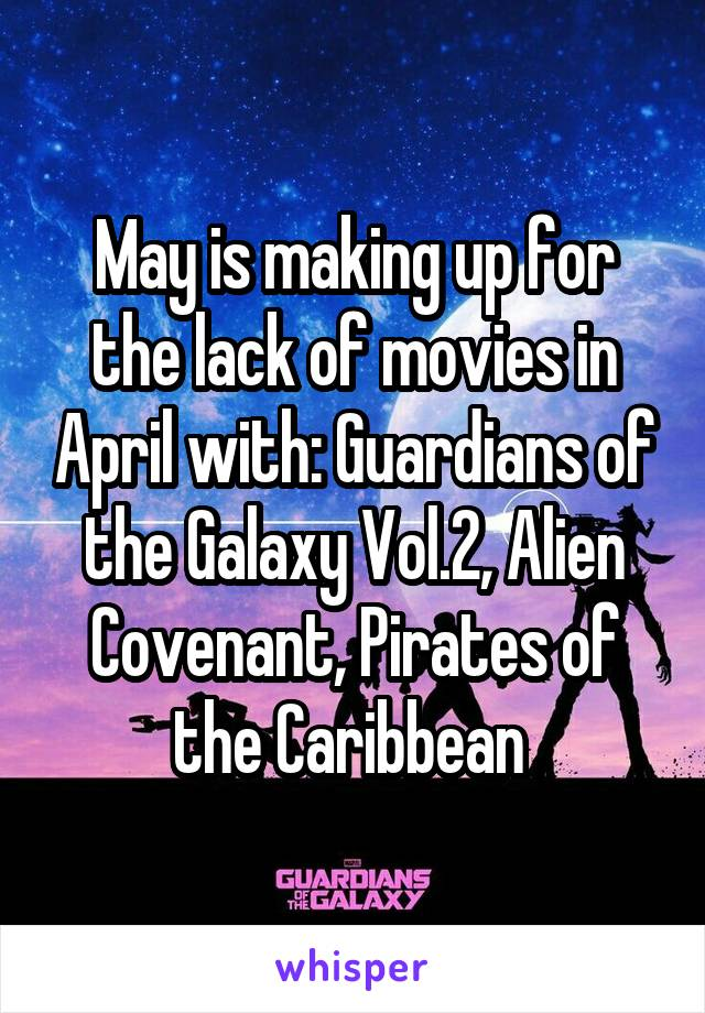 May is making up for the lack of movies in April with: Guardians of the Galaxy Vol.2, Alien Covenant, Pirates of the Caribbean