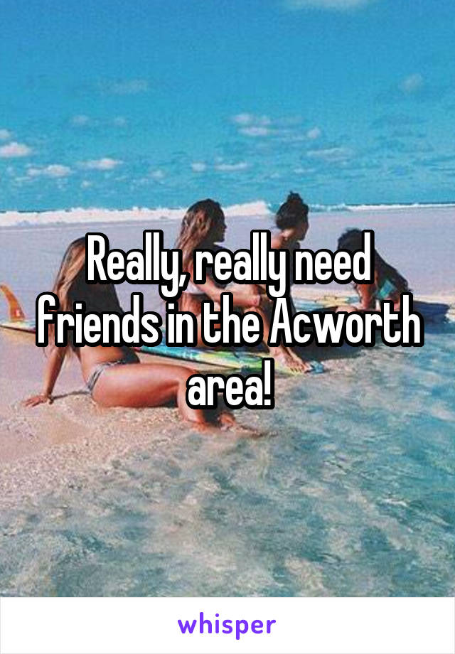 Really, really need friends in the Acworth area!