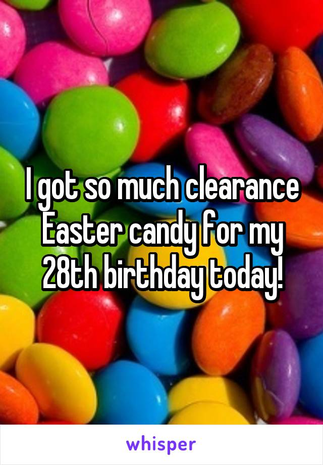 I got so much clearance Easter candy for my 28th birthday today!