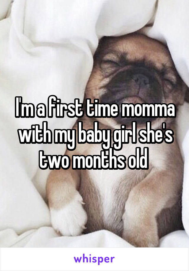 I'm a first time momma with my baby girl she's two months old