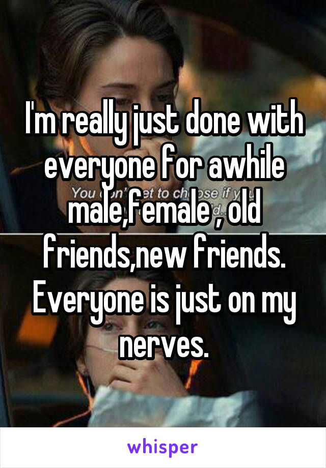 I'm really just done with everyone for awhile male,female , old friends,new friends. Everyone is just on my nerves.