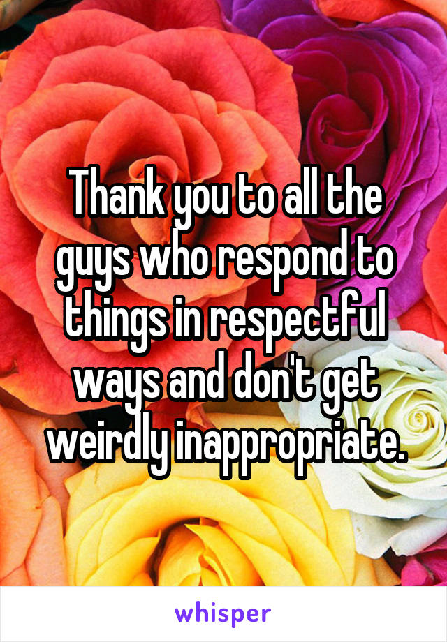 Thank you to all the guys who respond to things in respectful ways and don't get weirdly inappropriate.