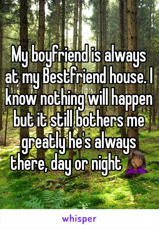 My boyfriend is always at my Bestfriend house. I know nothing will happen but it still bothers me greatly he's always there, day or night 🤦🏾‍♀️