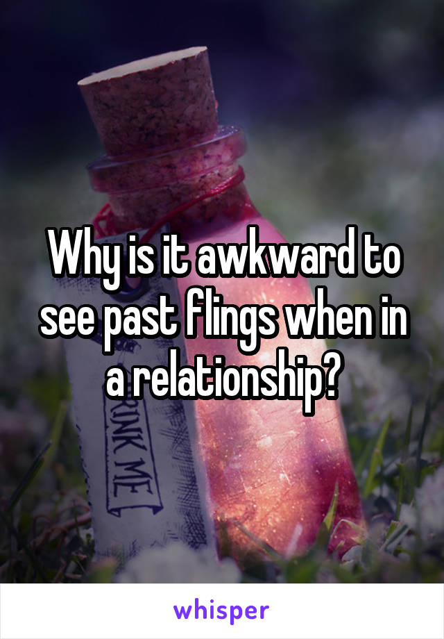 Why is it awkward to see past flings when in a relationship?