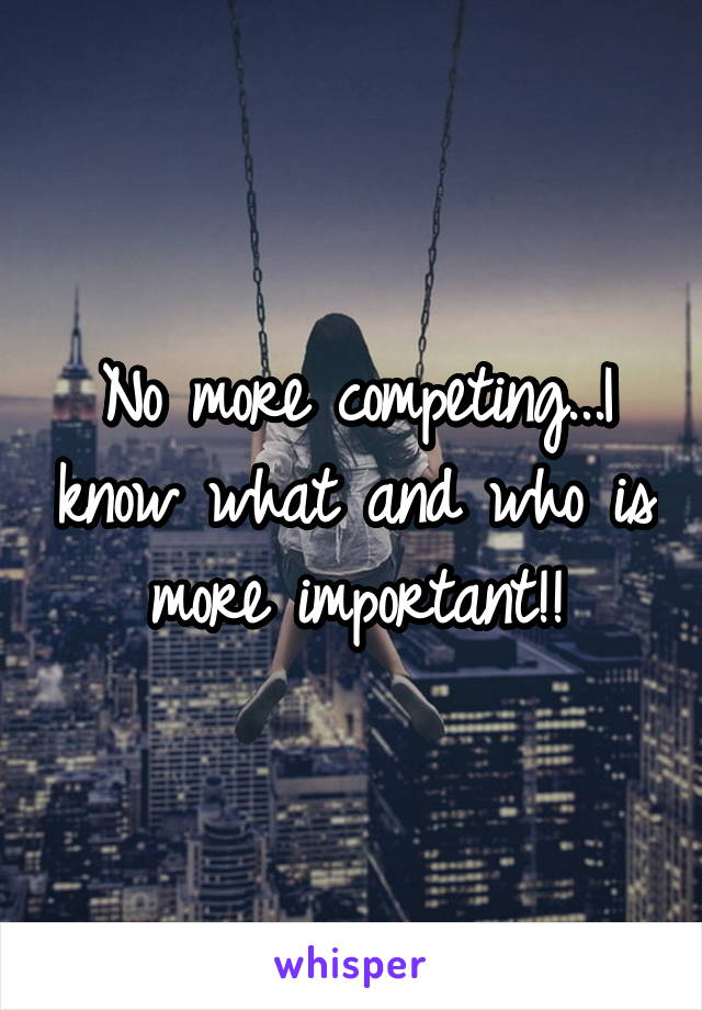 No more competing...I know what and who is more important!!