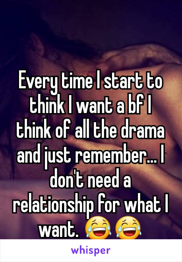 Every time I start to think I want a bf I think of all the drama and just remember... I don't need a relationship for what I want. 😂😂