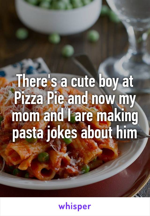 There's a cute boy at Pizza Pie and now my mom and I are making pasta jokes about him