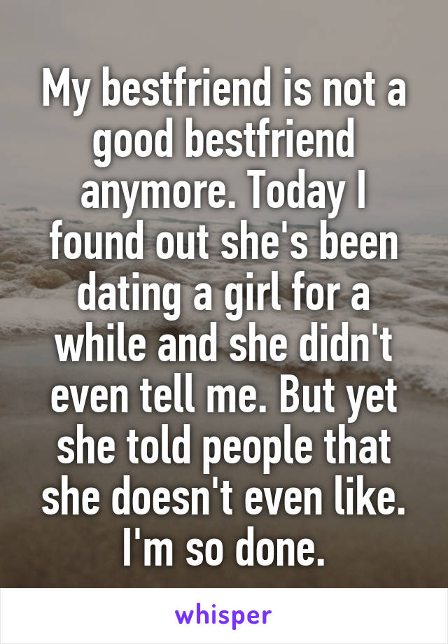 My bestfriend is not a good bestfriend anymore. Today I found out she's been dating a girl for a while and she didn't even tell me. But yet she told people that she doesn't even like. I'm so done.