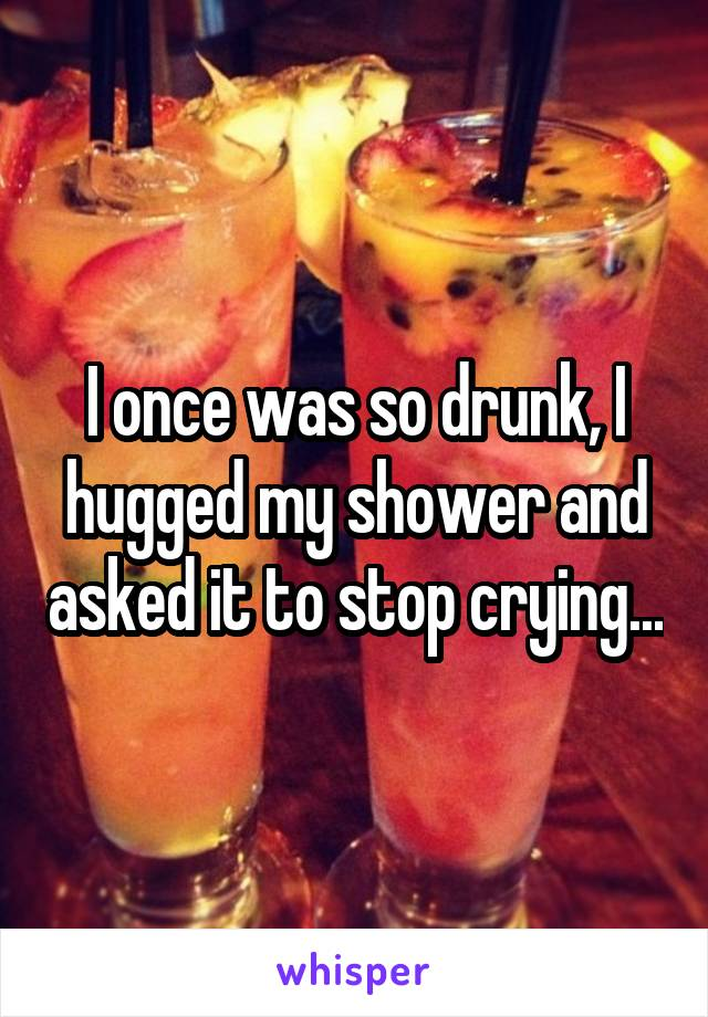 I once was so drunk, I hugged my shower and asked it to stop crying...