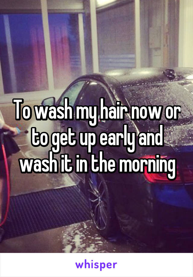 To wash my hair now or to get up early and wash it in the morning