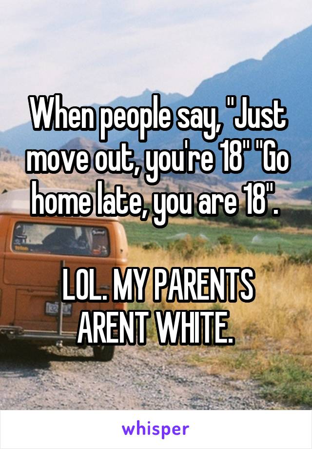 "When people say, ""Just move out, you're 18"" ""Go home late, you are 18"".   LOL. MY PARENTS ARENT WHITE."
