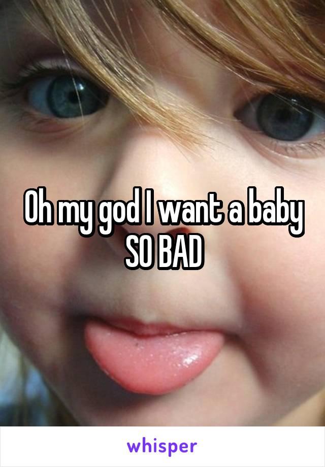 Oh my god I want a baby SO BAD