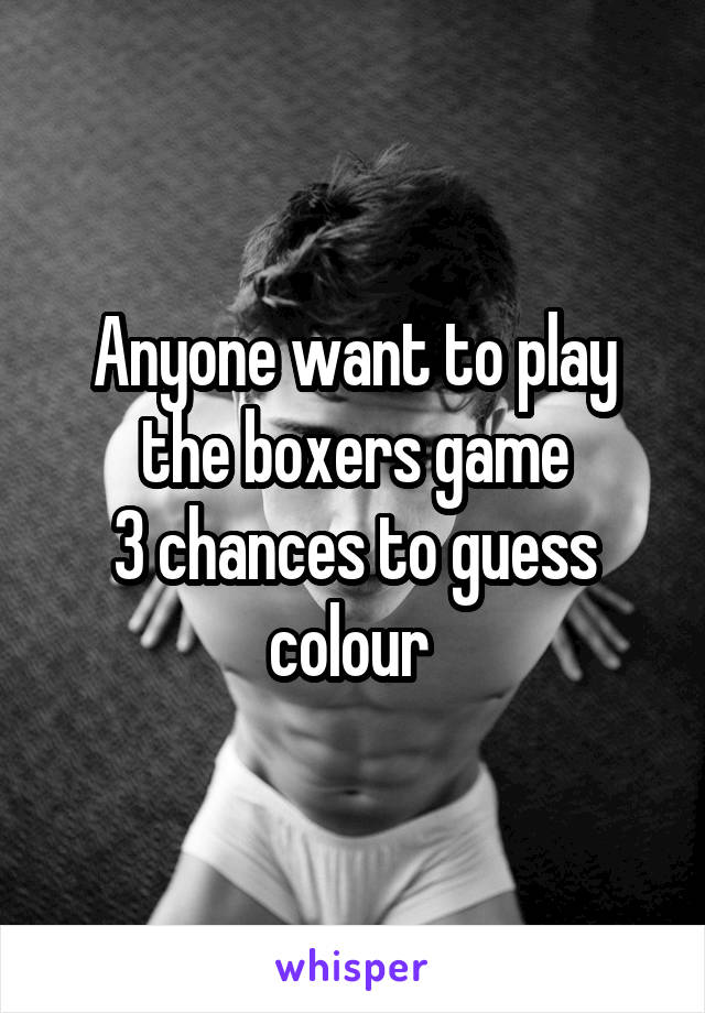 Anyone want to play the boxers game 3 chances to guess colour