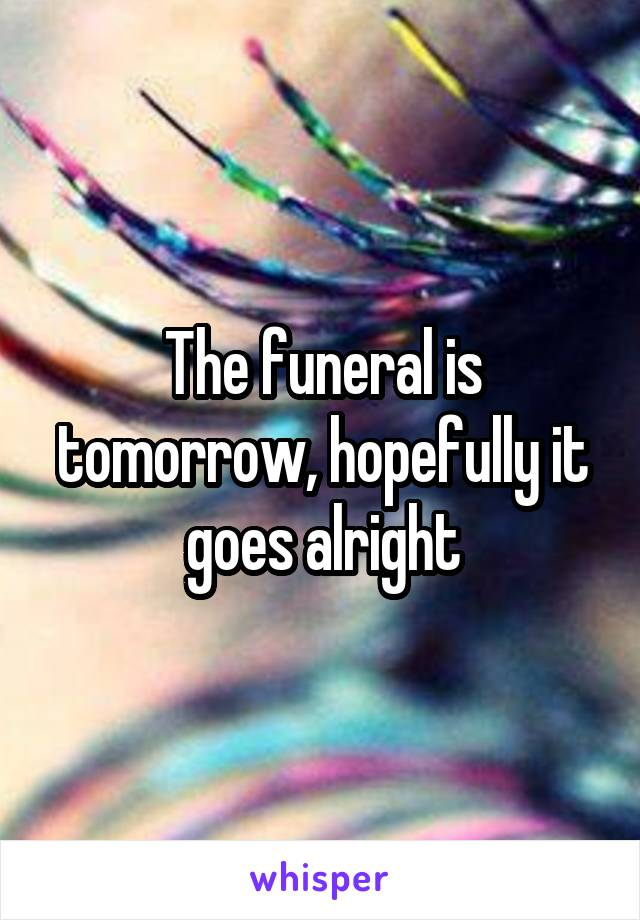 The funeral is tomorrow, hopefully it goes alright