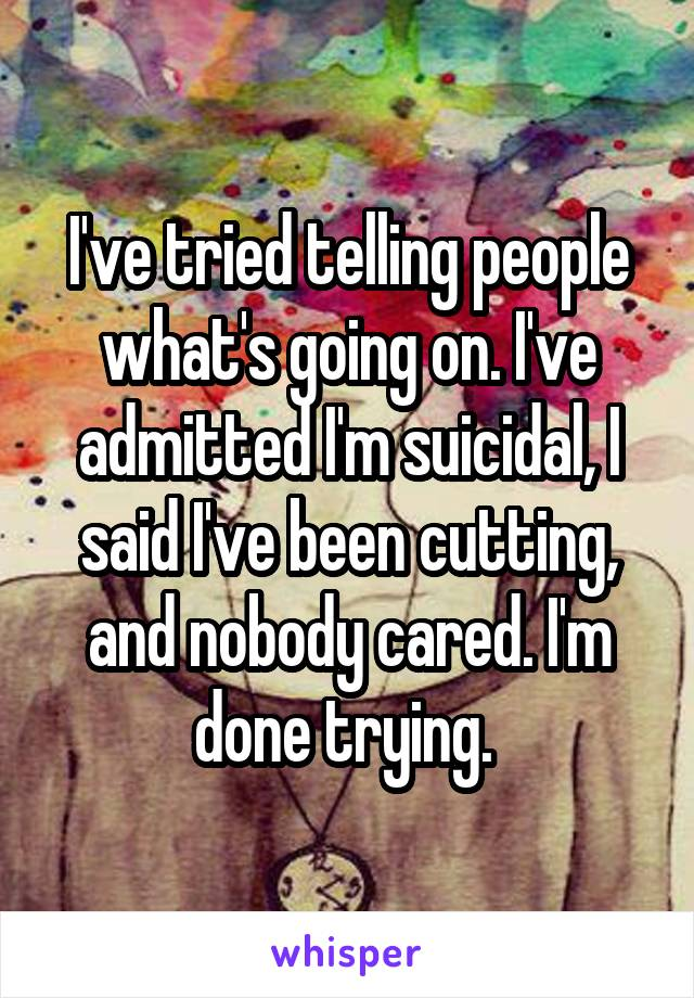 I've tried telling people what's going on. I've admitted I'm suicidal, I said I've been cutting, and nobody cared. I'm done trying.