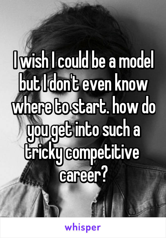 I wish I could be a model but I don't even know where to start. how do you get into such a tricky competitive  career?