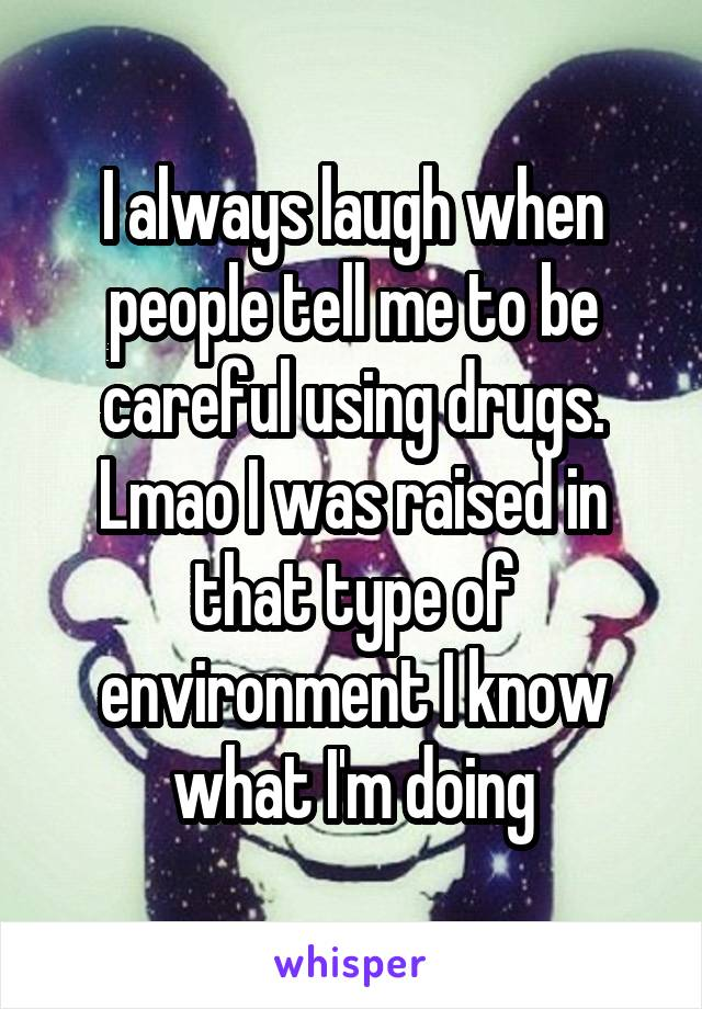 I always laugh when people tell me to be careful using drugs. Lmao I was raised in that type of environment I know what I'm doing