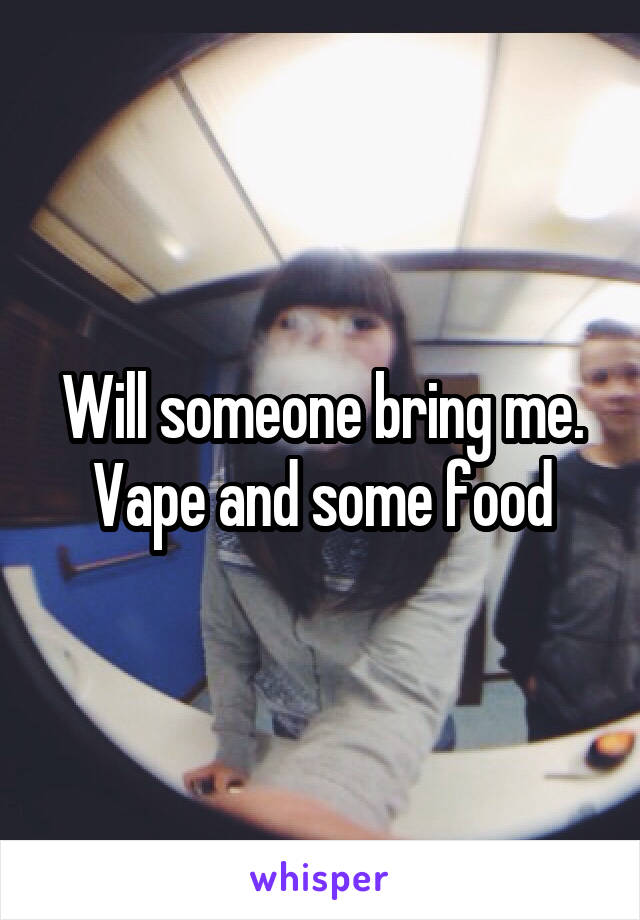 Will someone bring me. Vape and some food