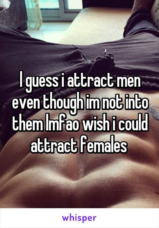 I guess i attract men even though im not into them lmfao wish i could attract females