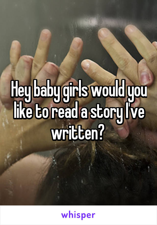 Hey baby girls would you like to read a story I've written?