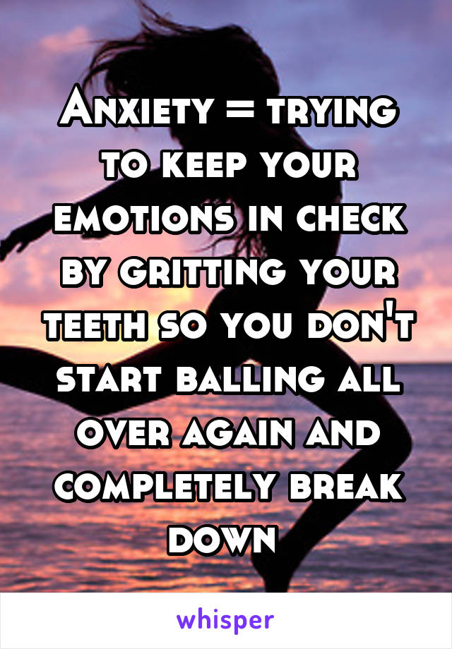 Anxiety = trying to keep your emotions in check by gritting your teeth so you don't start balling all over again and completely break down