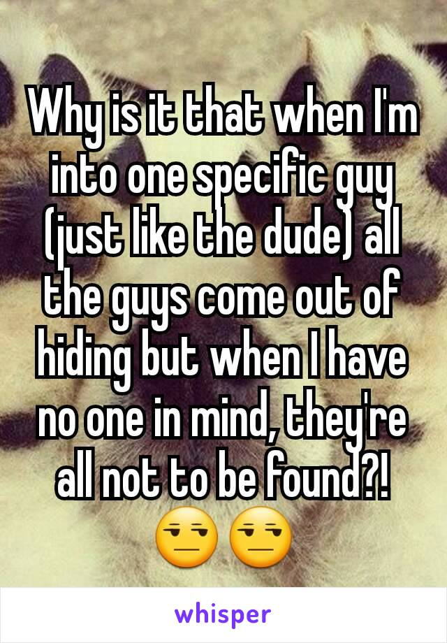Why is it that when I'm into one specific guy (just like the dude) all the guys come out of hiding but when I have no one in mind, they're all not to be found?!😒😒