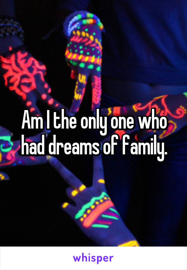 Am I the only one who had dreams of family.