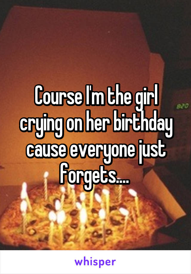 Course I'm the girl crying on her birthday cause everyone just forgets....