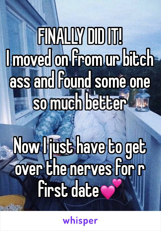 FINALLY DID IT! I moved on from ur bitch ass and found some one so much better  Now I just have to get over the nerves for r first date💕