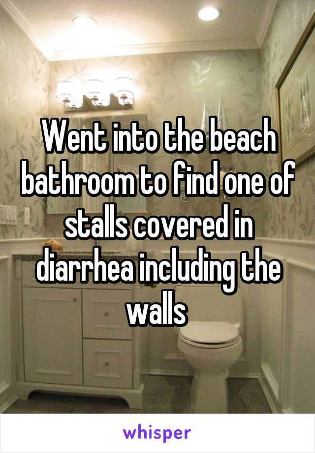 Went into the beach bathroom to find one of stalls covered in diarrhea including the walls