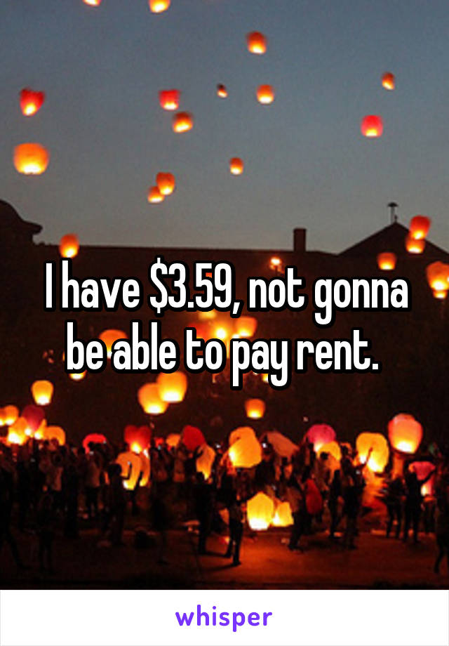 I have $3.59, not gonna be able to pay rent.