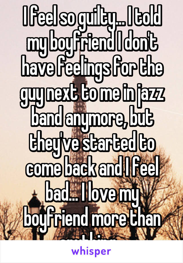 I feel so guilty... I told my boyfriend I don't have feelings for the guy next to me in jazz band anymore, but they've started to come back and I feel bad... I love my boyfriend more than anything...