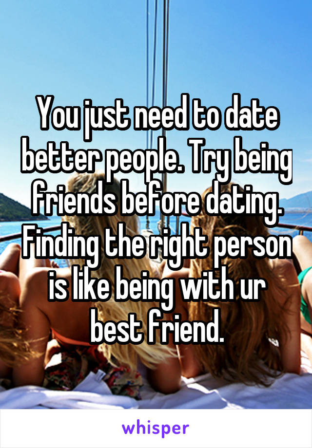 You just need to date better people. Try being friends before dating. Finding the right person is like being with ur best friend.