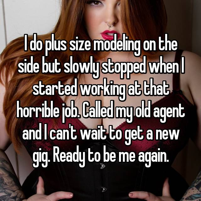 I do plus size modeling on the side but slowly stopped when I started working at that horrible job. Called my old agent and I can't wait to get a new gig. Ready to be me again.