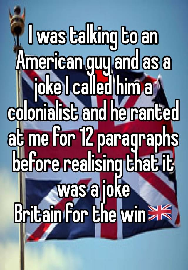 I was talking to an American guy and as a joke I called him a colonialist and he ranted at me for 12 paragraphs before realising that it was a joke Britain for the win🇬🇧