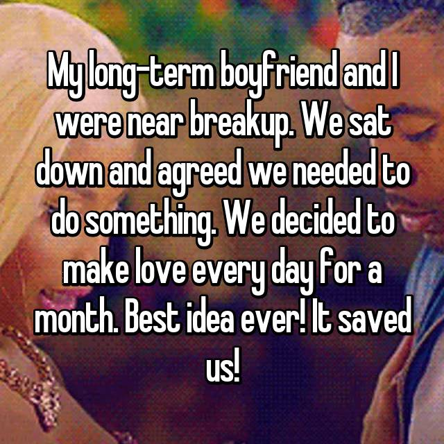 My long-term boyfriend and I were near breakup. We sat down and agreed we needed to do something. We decided to make love every day for a month. Best idea ever! It saved us!