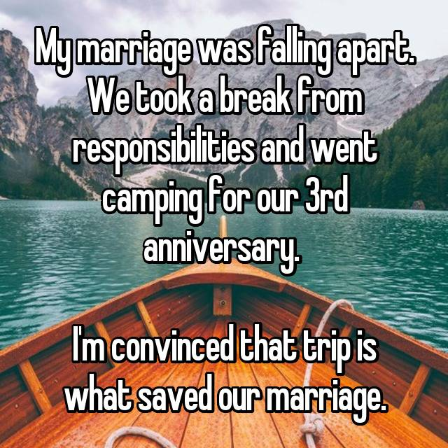 My marriage was falling apart. We took a break from responsibilities and went camping for our 3rd anniversary.   I'm convinced that trip is what saved our marriage.