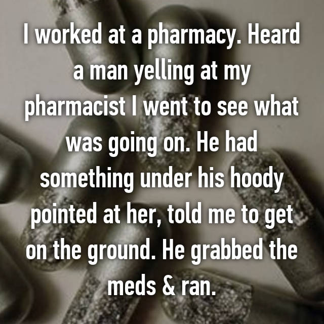 I worked at a pharmacy. Heard a man yelling at my pharmacist I went to see what was going on. He had something under his hoody pointed at her, told me to get on the ground. He grabbed the meds & ran.