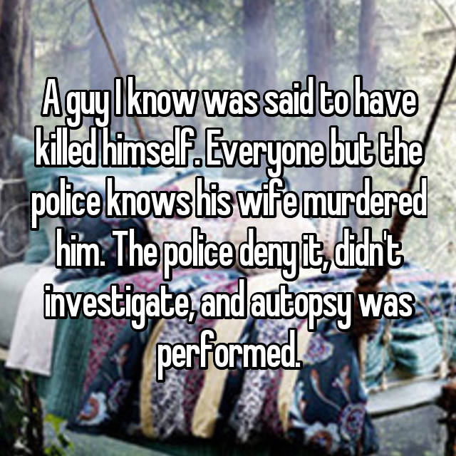 A guy I know was said to have killed himself. Everyone but the police knows his wife murdered him. The police deny it, didn't investigate, and autopsy was performed.