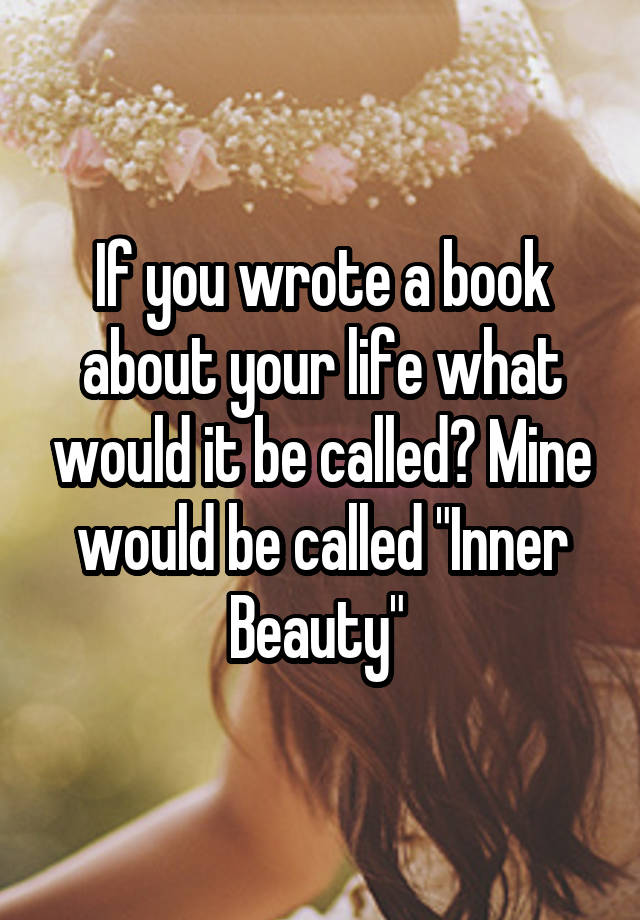 """If you wrote a book about your life what would it be called? Mine would be called """"Inner Beauty"""""""