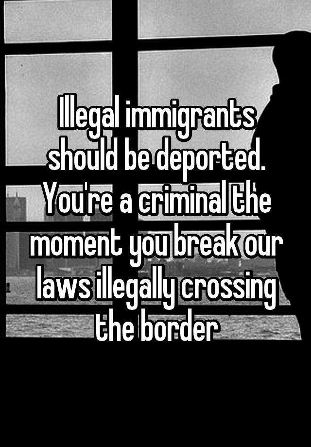 Illegal immigrants should be deported. You're a criminal the moment you break our laws illegally crossing the border