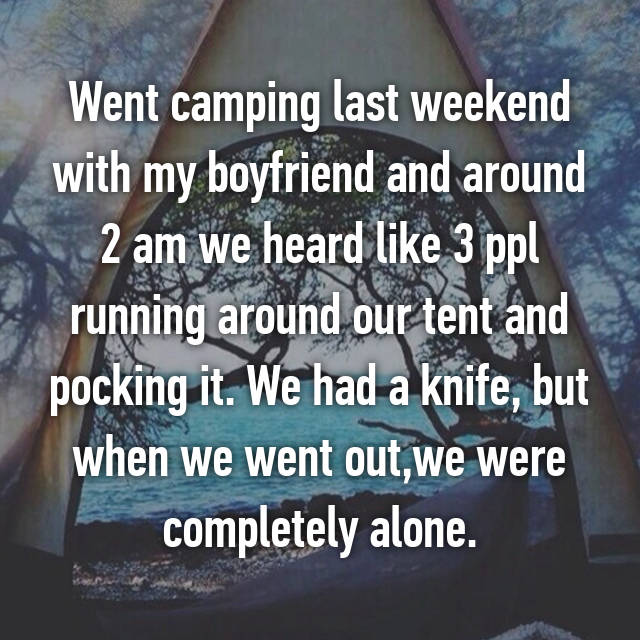 Went camping last weekend with my boyfriend and around 2 am we heard like 3 ppl running around our tent and pocking it. We had a knife, but when we went out,we were completely alone.